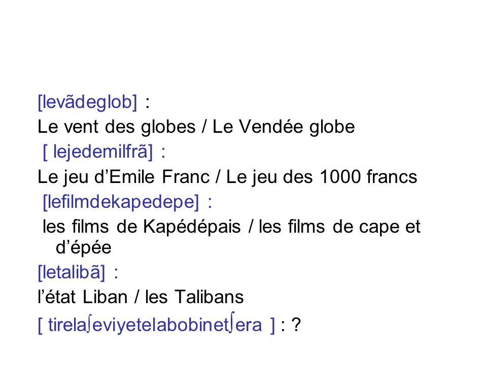 [levãdeglob] : Le vent des globes / Le Vendée globe. [ lejedemilfrã] : Le jeu d'Emile Franc / Le jeu des 1000 francs.